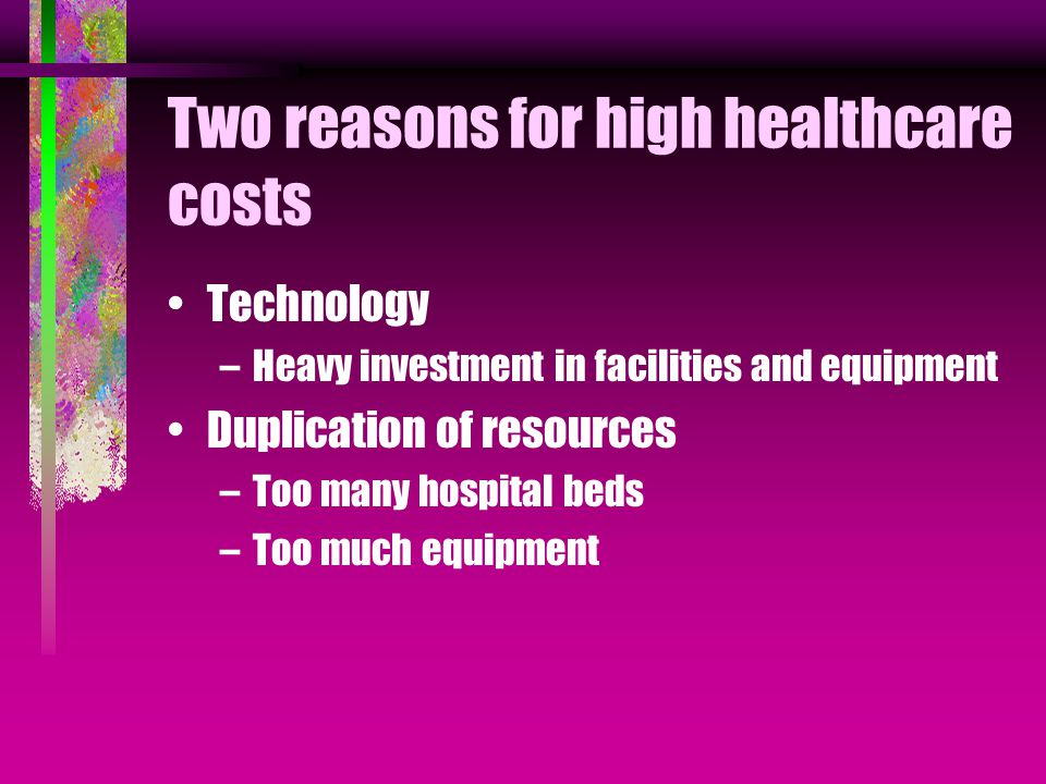Two reasons for high healthcare costs Technology –Heavy investment in facilities and equipment Duplication of resources –Too many hospital beds –Too much equipment