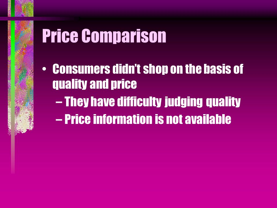 Price Comparison Consumers didn't shop on the basis of quality and price –They have difficulty judging quality –Price information is not available