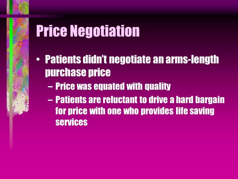 Price Negotiation Patients didn't negotiate an arms-length purchase price –Price was equated with quality –Patients are reluctant to drive a hard bargain for price with one who provides life saving services