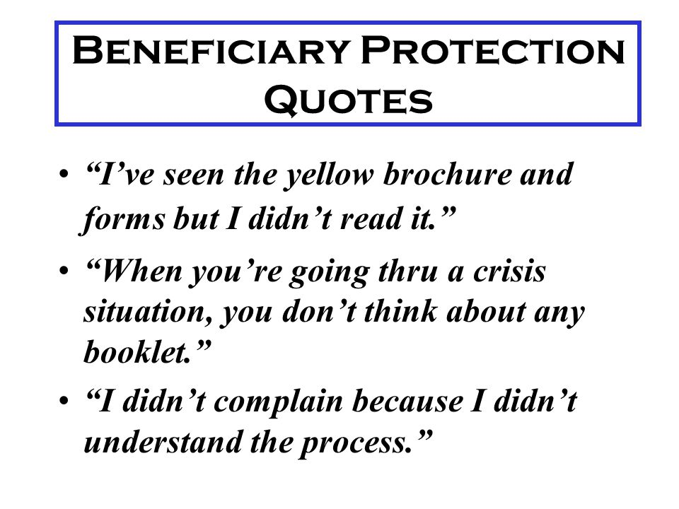 Beneficiary Protection 2 Process is seen as too complex for clients to navigate without help Some fear retaliation if they complain BUT- There are few reports of actual retaliation