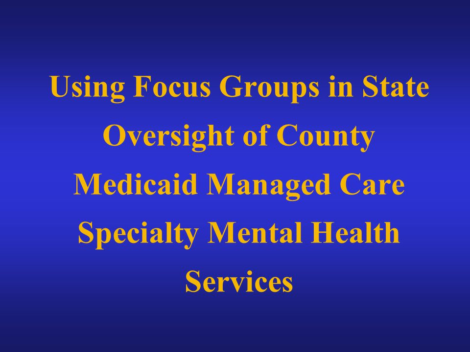 Using Focus Groups in State Oversight of County Medicaid Managed Care Specialty Mental Health Services