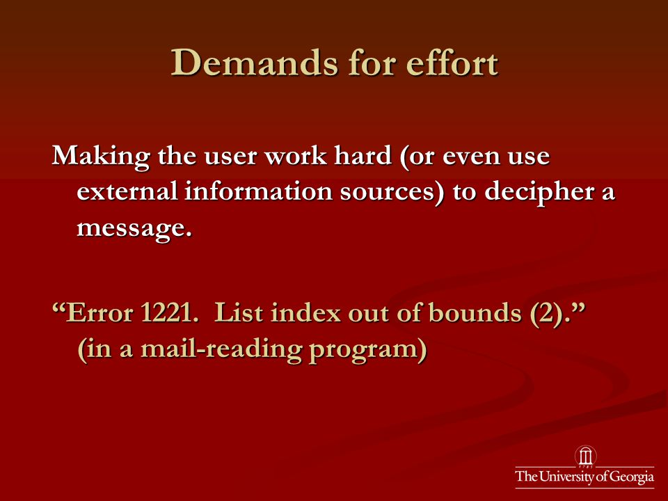 Demands for effort Making the user work hard (or even use external information sources) to decipher a message.