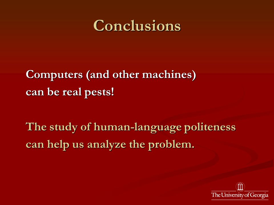 Conclusions Computers (and other machines) Computers (and other machines) can be real pests.