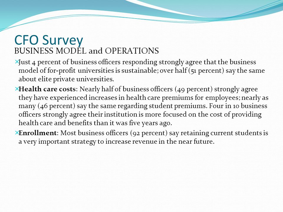 CFO Survey BUSINESS MODEL and OPERATIONS  Just 4 percent of business officers responding strongly agree that the business model of for-profit univers