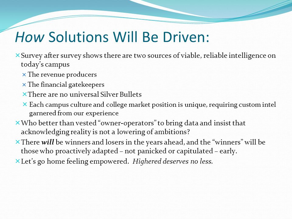 How Solutions Will Be Driven:  Survey after survey shows there are two sources of viable, reliable intelligence on today's campus  The revenue producers  The financial gatekeepers  There are no universal Silver Bullets  Each campus culture and college market position is unique, requiring custom intel garnered from our experience  Who better than vested owner-operators to bring data and insist that acknowledging reality is not a lowering of ambitions.
