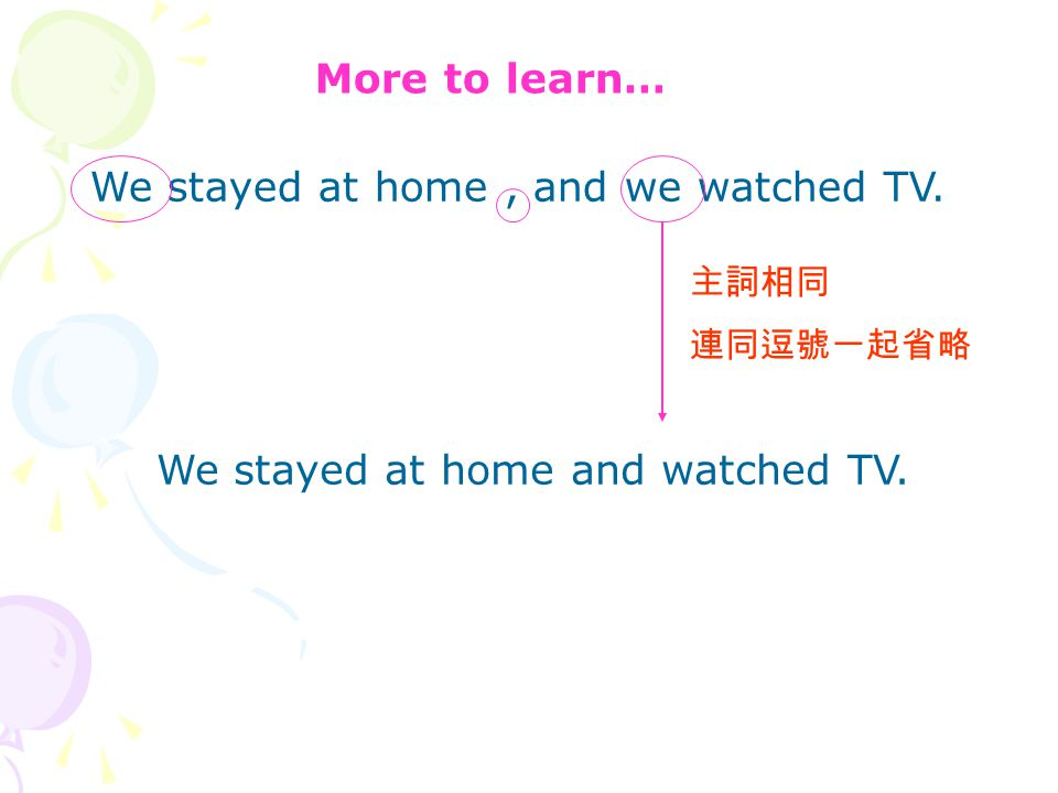 More to learn… We stayed at home, and we watched TV. 主詞相同 連同逗號一起省略 We stayed at home and watched TV.
