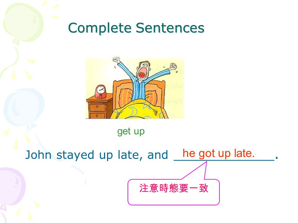 Complete Sentences get up John stayed up late, and ____________. he got up late. 注意時態要一致