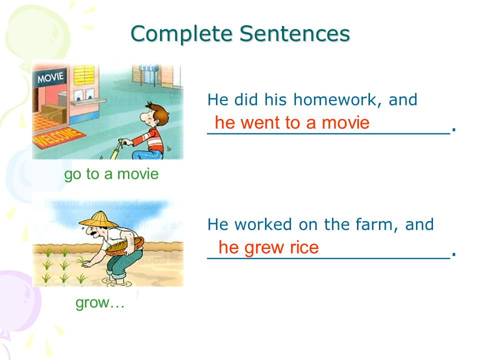 Complete Sentences go to a movie He did his homework, and __________________. he went to a movie grow… He worked on the farm, and __________________.