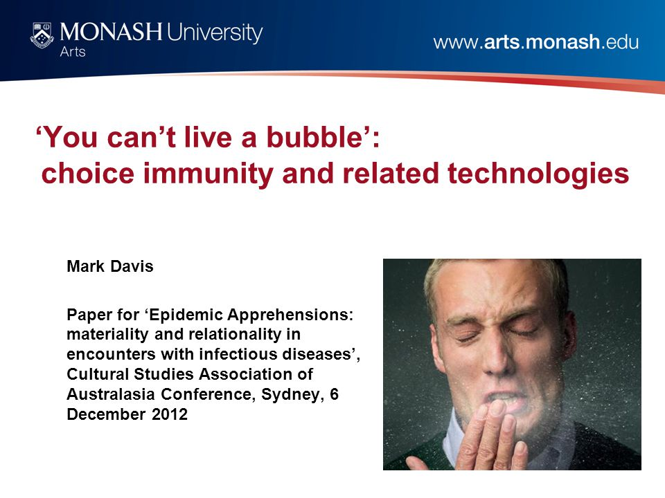 'You can't live a bubble': choice immunity and related technologies Mark Davis Paper for 'Epidemic Apprehensions: materiality and relationality in encounters with infectious diseases', Cultural Studies Association of Australasia Conference, Sydney, 6 December 2012