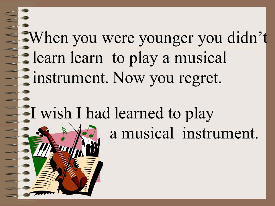 When you were younger you didn't learn learn to play a musical instrument.