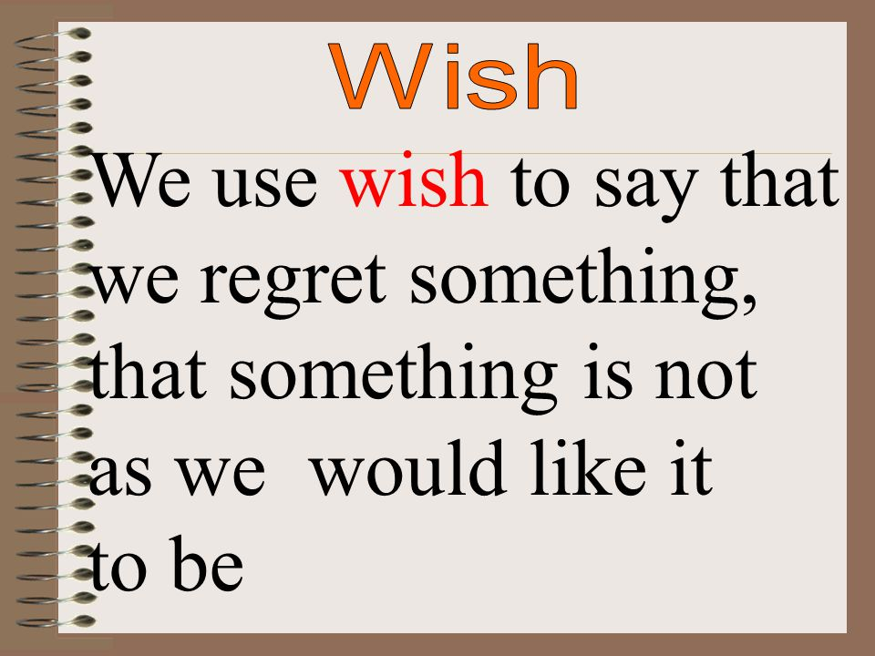 We use wish to say that we regret something, that something is not as we would like it to be