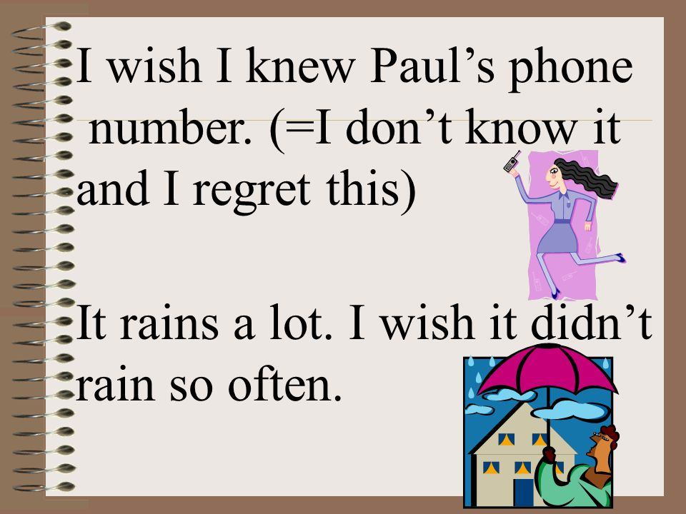 I wish I knew Paul's phone number. (=I don't know it and I regret this) It rains a lot. I wish it didn't rain so often.