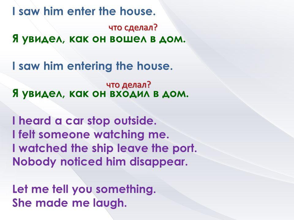 I saw him enter the house. Я увидел, как он вошел в дом. I saw him entering the house. Я увидел, как он входил в дом. I heard a car stop outside. I fe