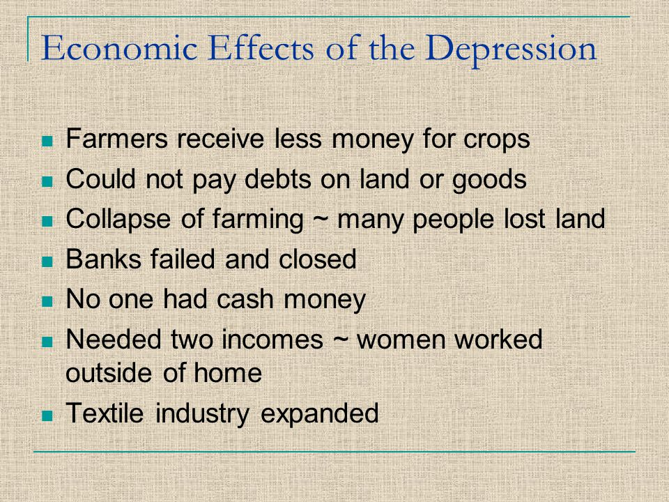 Economic Effects of the Depression Farmers receive less money for crops Could not pay debts on land or goods Collapse of farming ~ many people lost la