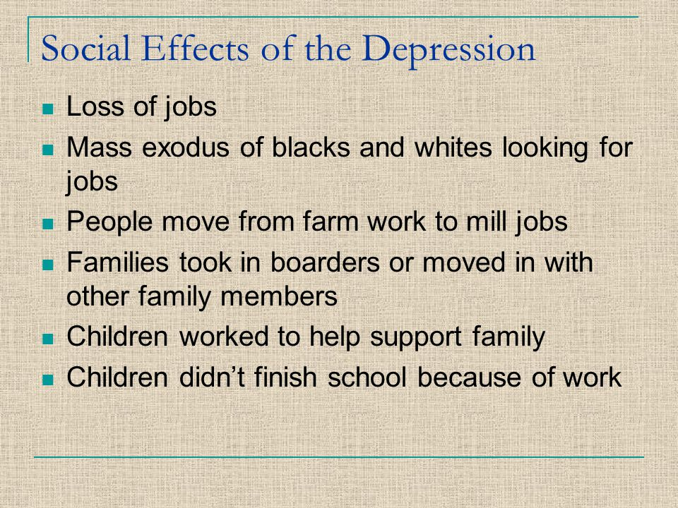 Social Effects of the Depression Loss of jobs Mass exodus of blacks and whites looking for jobs People move from farm work to mill jobs Families took
