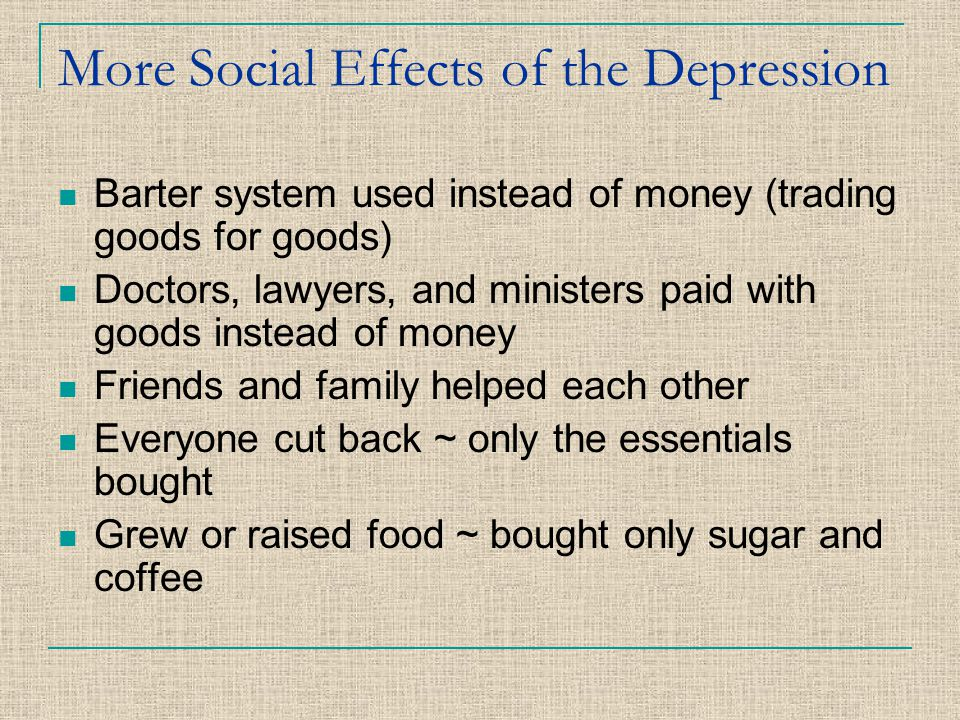 More Social Effects of the Depression Barter system used instead of money (trading goods for goods) Doctors, lawyers, and ministers paid with goods in