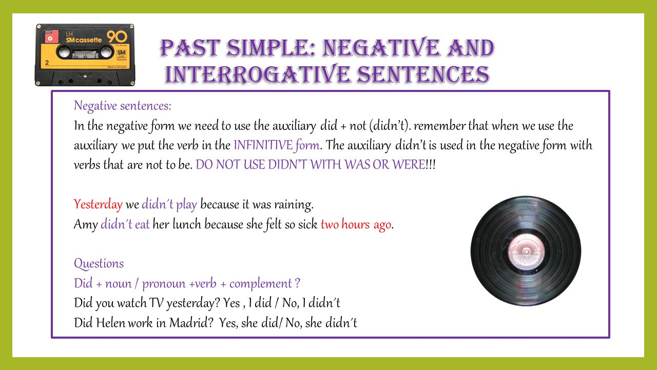 Past Simple: Negative and interrogative Sentences Negative sentences: In the negative form we need to use the auxiliary did + not (didn't). remember t