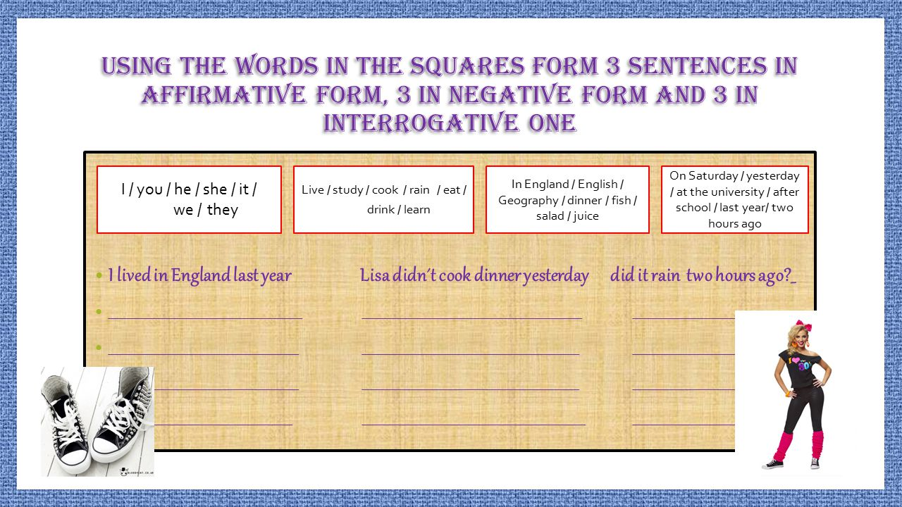 Using the words in the squares form 3 sentences in affirmative form, 3 in negative form and 3 in interrogative one I lived in England last year Lisa d