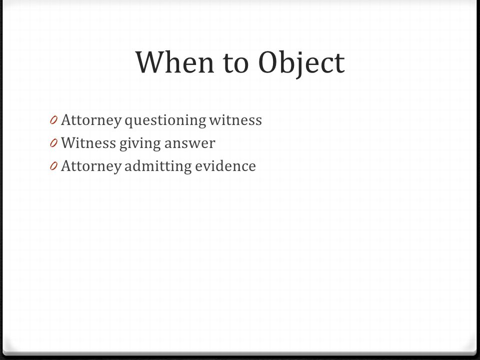 When to Object 0 Attorney questioning witness 0 Witness giving answer 0 Attorney admitting evidence