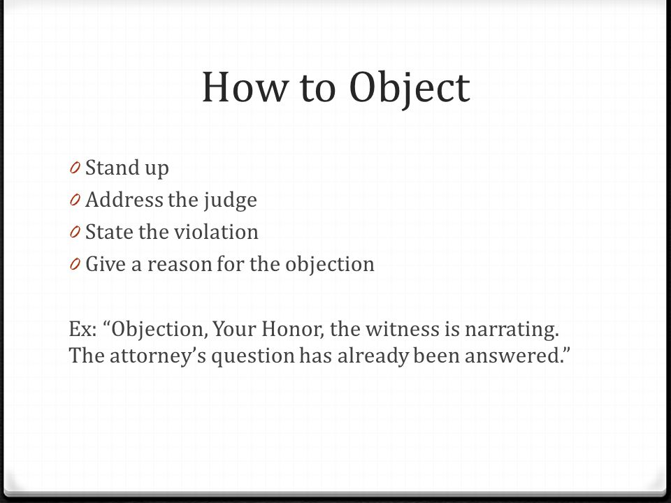 How to Object 0 Stand up 0 Address the judge 0 State the violation 0 Give a reason for the objection Ex: Objection, Your Honor, the witness is narrating.