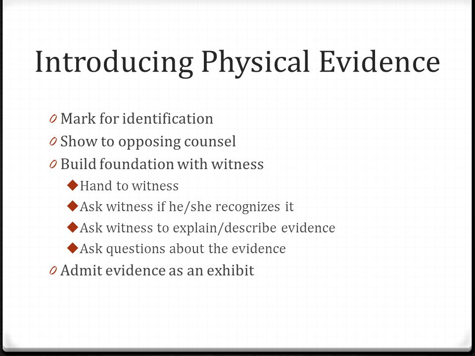 Introducing Physical Evidence 0 Mark for identification 0 Show to opposing counsel 0 Build foundation with witness  Hand to witness  Ask witness if he/she recognizes it  Ask witness to explain/describe evidence  Ask questions about the evidence 0 Admit evidence as an exhibit