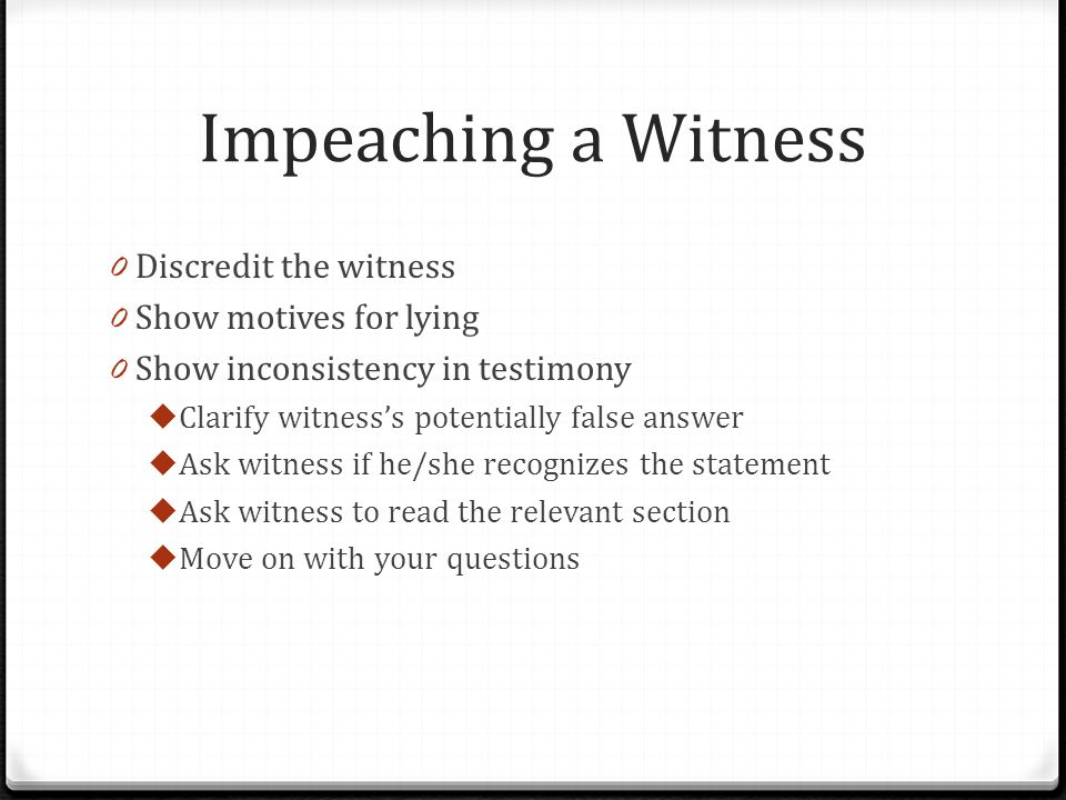 Impeaching a Witness 0 Discredit the witness 0 Show motives for lying 0 Show inconsistency in testimony  Clarify witness's potentially false answer  Ask witness if he/she recognizes the statement  Ask witness to read the relevant section  Move on with your questions