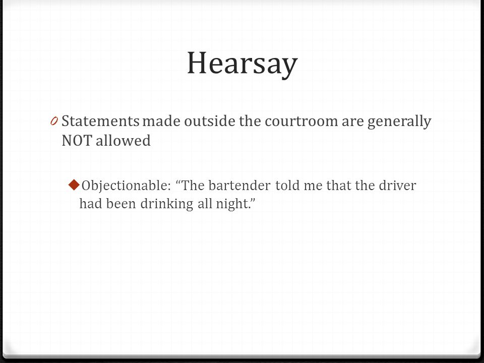 Hearsay 0 Statements made outside the courtroom are generally NOT allowed  Objectionable: The bartender told me that the driver had been drinking all night.