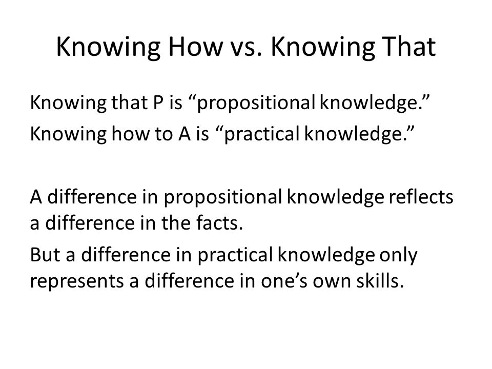 "Knowing How vs. Knowing That Knowing that P is ""propositional knowledge."" Knowing how to A is ""practical knowledge."" A difference in propositional kno"