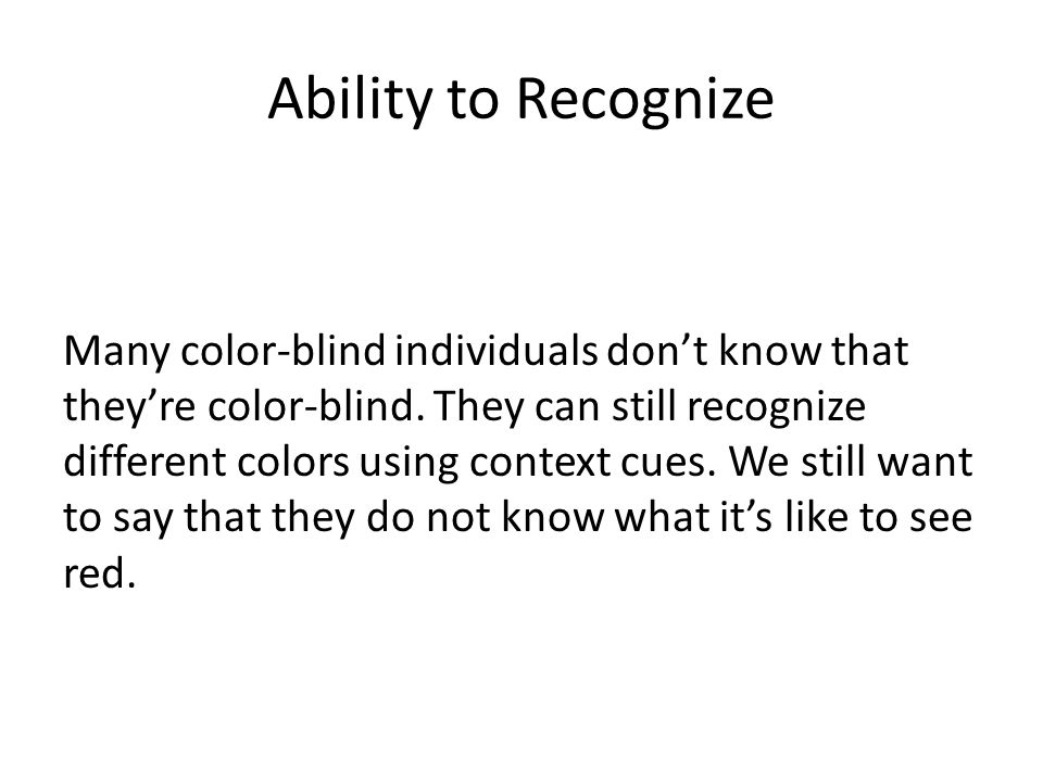 Ability to Recognize Many color-blind individuals don't know that they're color-blind. They can still recognize different colors using context cues. W