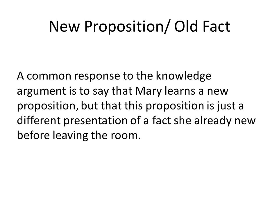 New Proposition/ Old Fact A common response to the knowledge argument is to say that Mary learns a new proposition, but that this proposition is just