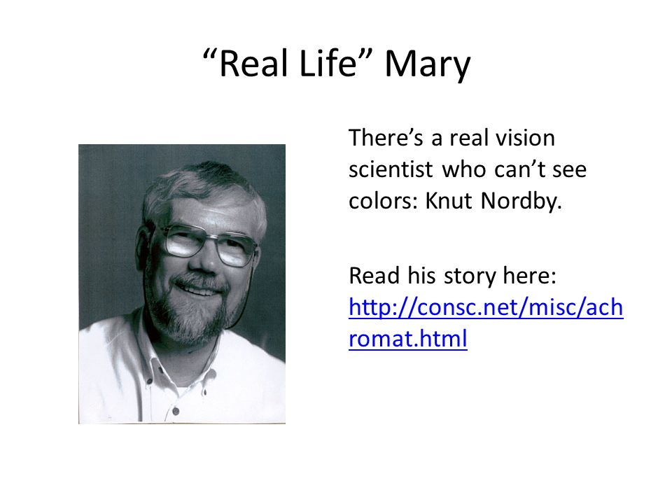 """Real Life"" Mary There's a real vision scientist who can't see colors: Knut Nordby. Read his story here: http://consc.net/misc/ach romat.html http://c"