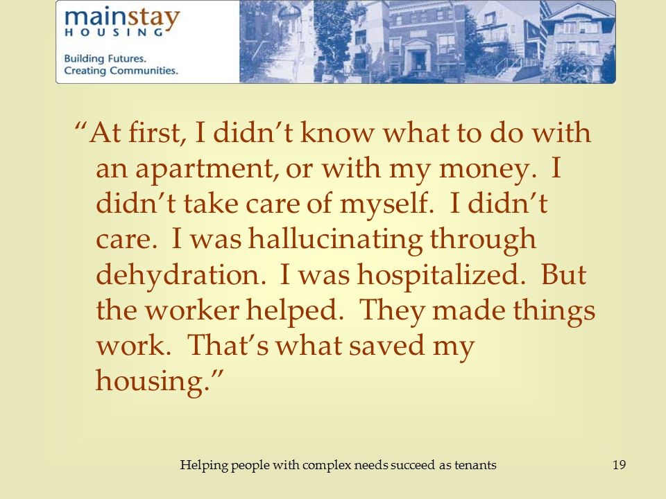 Helping people with complex needs succeed as tenants19 At first, I didn't know what to do with an apartment, or with my money.