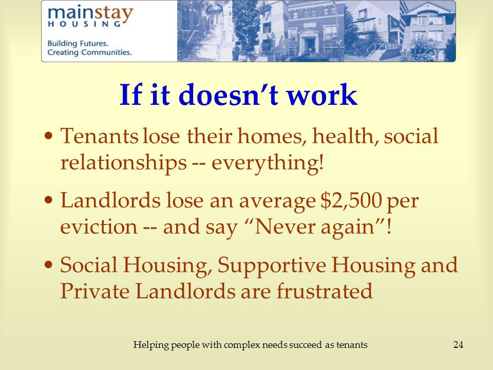 Helping people with complex needs succeed as tenants24 If it doesn't work Tenants lose their homes, health, social relationships -- everything.