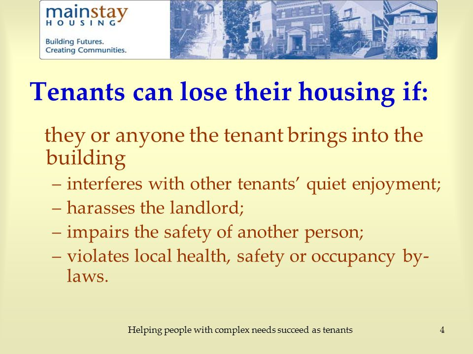 Helping people with complex needs succeed as tenants4 Tenants can lose their housing if: they or anyone the tenant brings into the building –interferes with other tenants' quiet enjoyment; –harasses the landlord; –impairs the safety of another person; –violates local health, safety or occupancy by- laws.