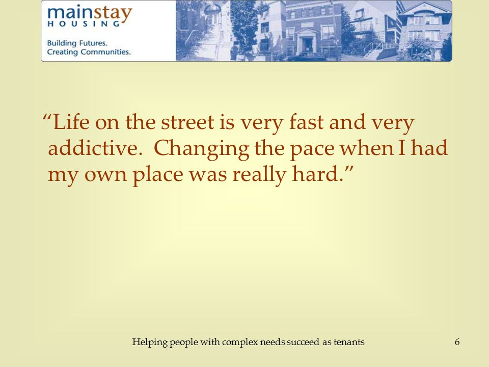 Helping people with complex needs succeed as tenants6 Life on the street is very fast and very addictive.