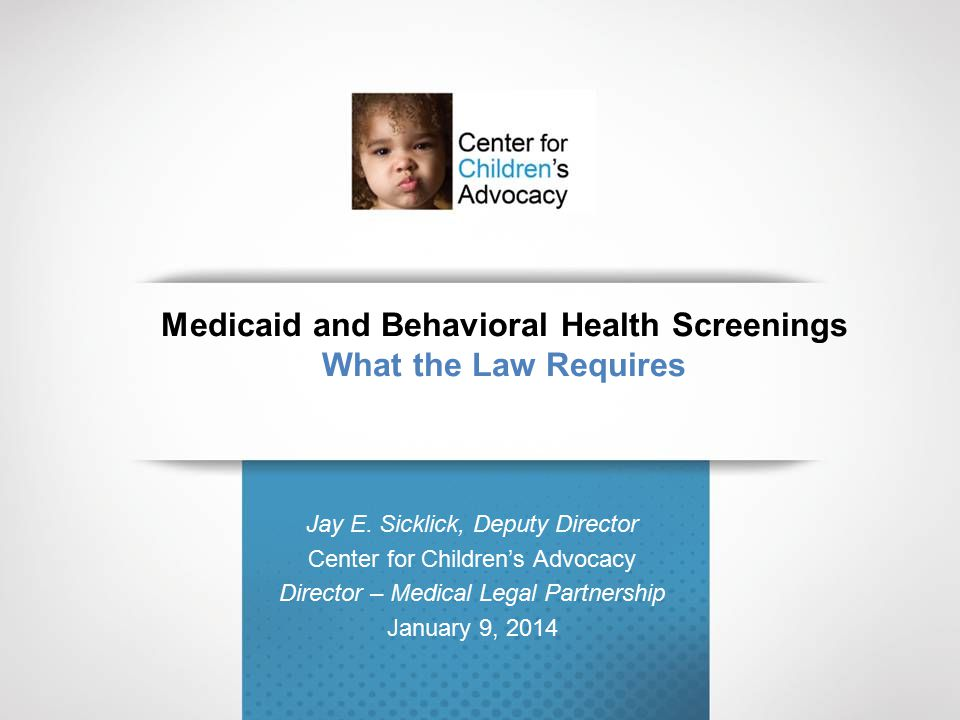 Medicaid and Behavioral Health Screenings What the Law Requires Jay E. Sicklick, Deputy Director Center for Children's Advocacy Director – Medical Leg