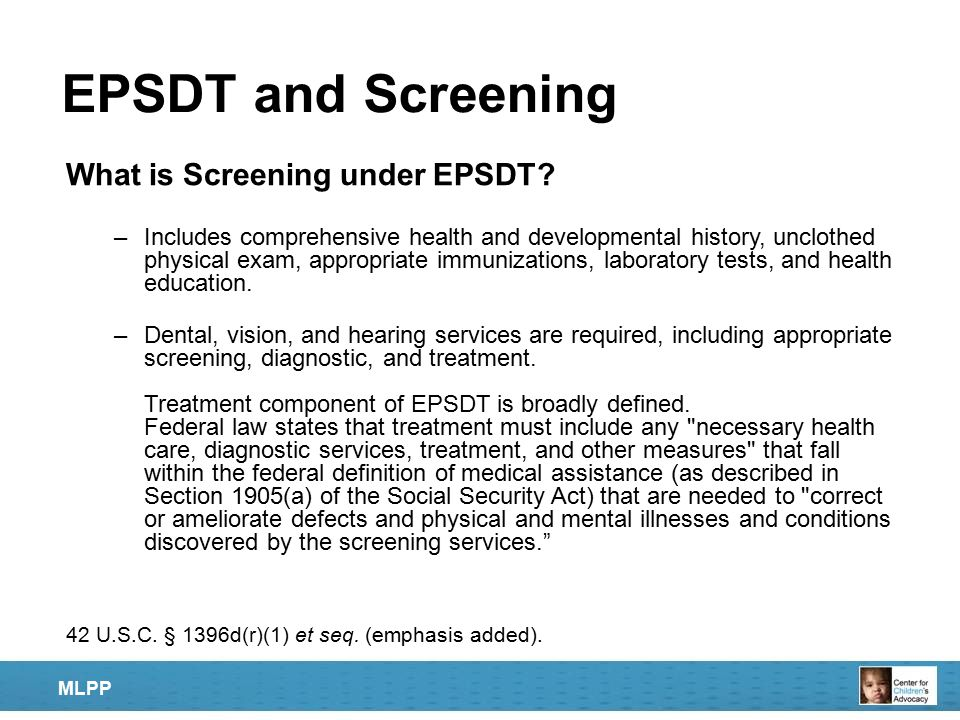 EPSDT and Screening What is Screening under EPSDT? –Includes comprehensive health and developmental history, unclothed physical exam, appropriate immu