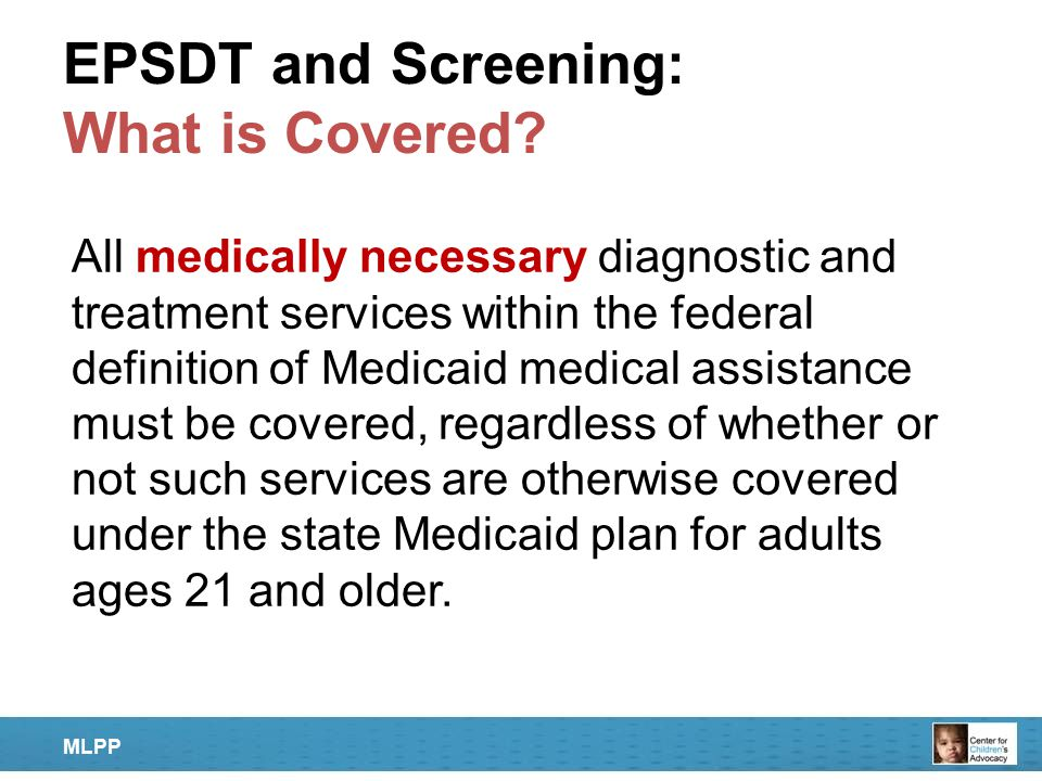 EPSDT and Screening: What is Covered? All medically necessary diagnostic and treatment services within the federal definition of Medicaid medical assi