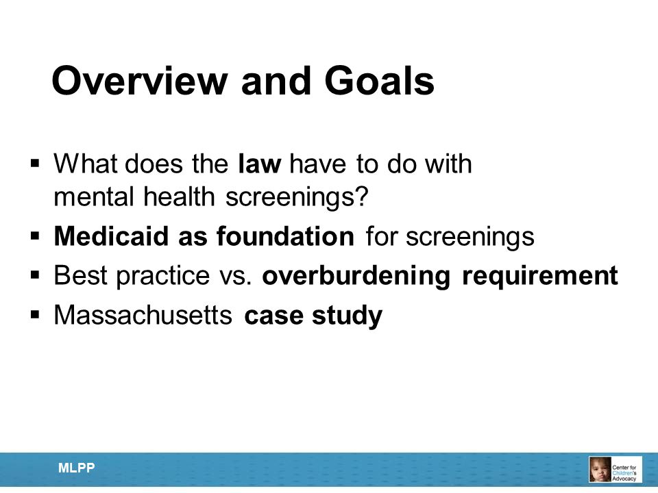 Overview and Goals  What does the law have to do with mental health screenings?  Medicaid as foundation for screenings  Best practice vs. overburde