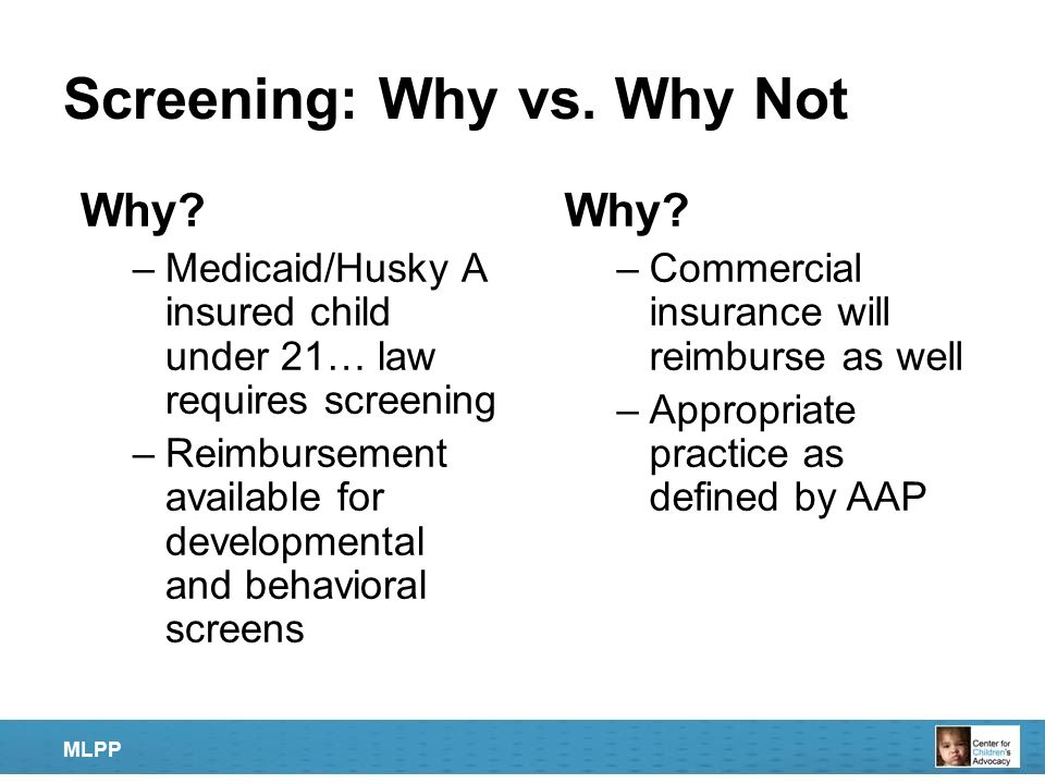 Screening: Why vs. Why Not Why? –Medicaid/Husky A insured child under 21… law requires screening –Reimbursement available for developmental and behavi