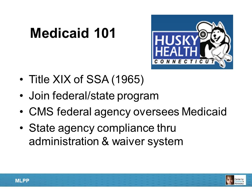 Medicaid 101 Title XIX of SSA (1965) Join federal/state program CMS federal agency oversees Medicaid State agency compliance thru administration & wai