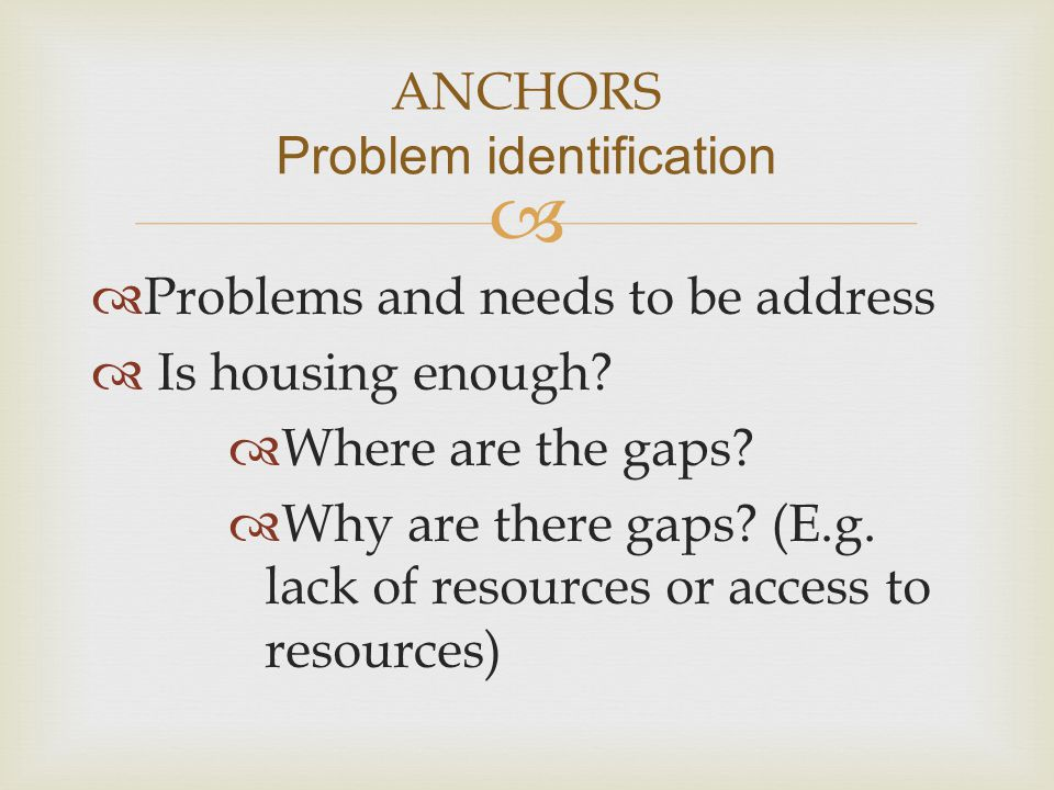   Problems and needs to be address  Is housing enough?  Where are the gaps?  Why are there gaps? (E.g. lack of resources or access to resources)