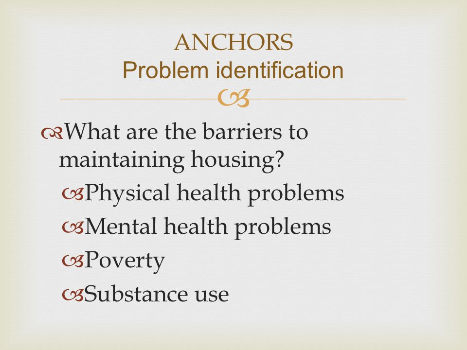   What are the barriers to maintaining housing?  Physical health problems  Mental health problems  Poverty  Substance use ANCHORS Problem identi