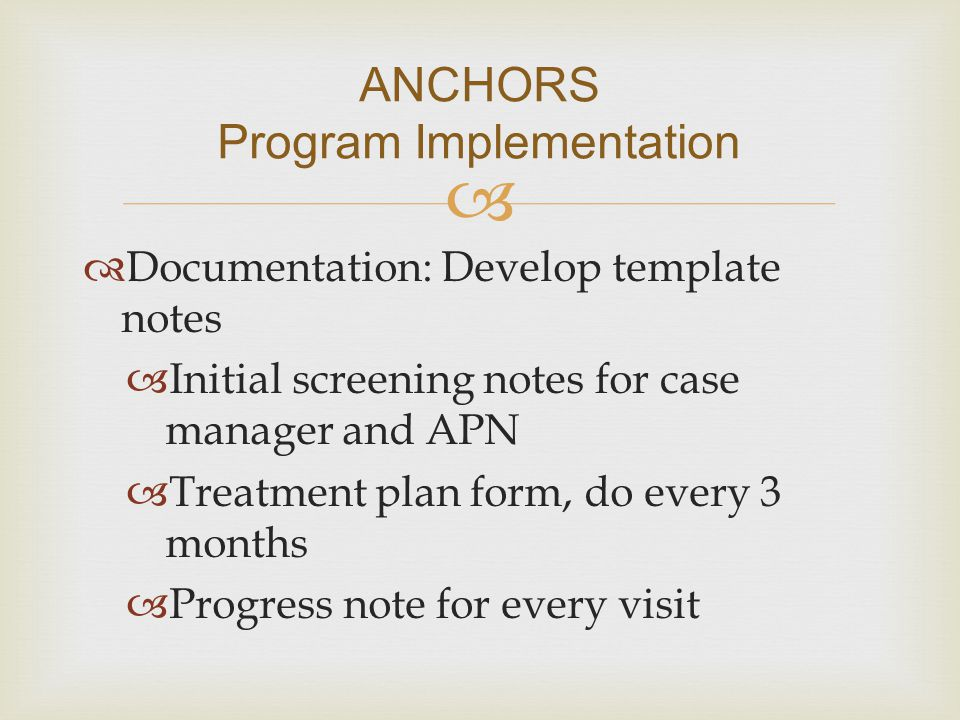   Documentation: Develop template notes  Initial screening notes for case manager and APN  Treatment plan form, do every 3 months  Progress note