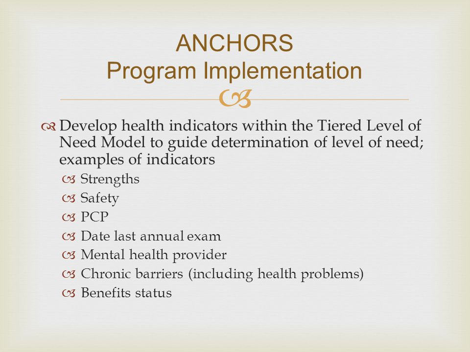   Develop health indicators within the Tiered Level of Need Model to guide determination of level of need; examples of indicators  Strengths  Safe