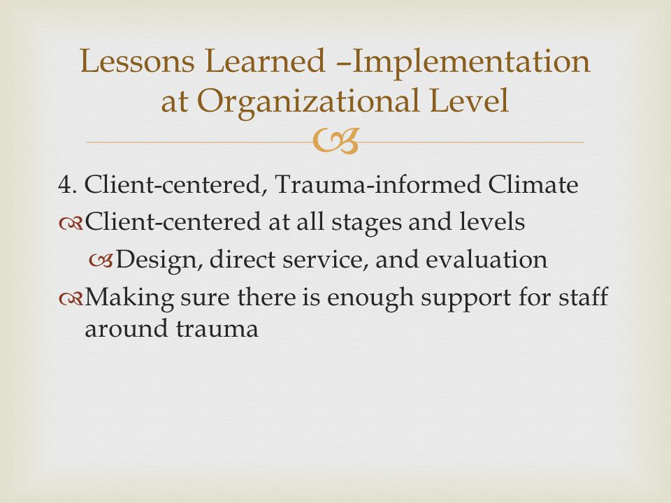  4. Client-centered, Trauma-informed Climate  Client-centered at all stages and levels  Design, direct service, and evaluation  Making sure there