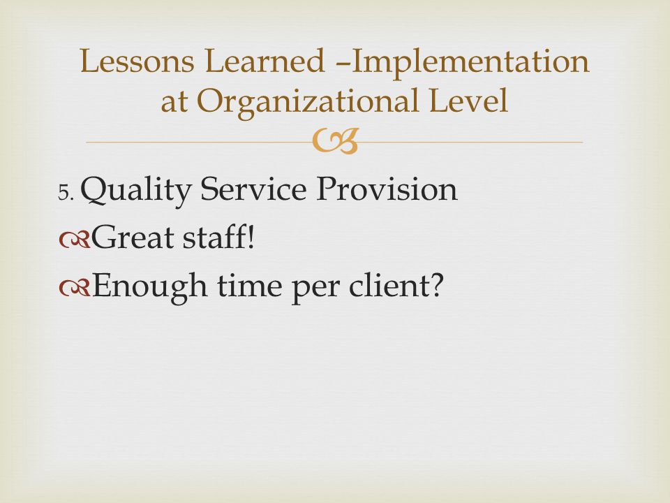  5. Quality Service Provision  Great staff!  Enough time per client? Lessons Learned –Implementation at Organizational Level