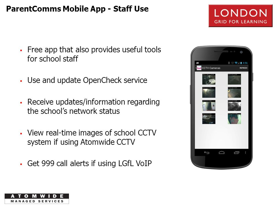 PSTN  Free app that also provides useful tools for school staff  Use and update OpenCheck service  Receive updates/information regarding the school's network status  View real-time images of school CCTV system if using Atomwide CCTV  Get 999 call alerts if using LGfL VoIP ParentComms Mobile App - Staff Use
