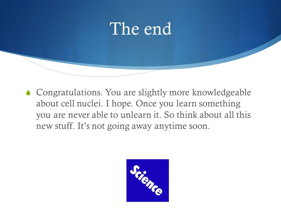 The end CCongratulations. You are slightly more knowledgeable about cell nuclei.
