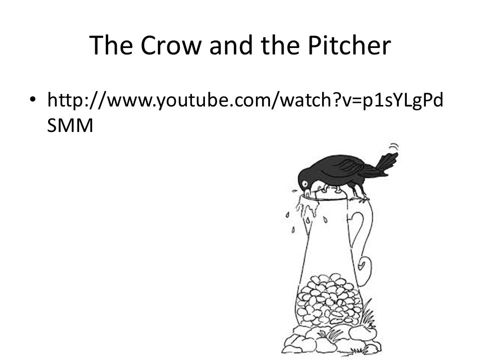 The Crow and the Pitcher http://www.youtube.com/watch v=p1sYLgPd SMM